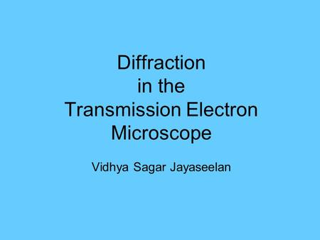TEM- What is it?. Diffraction in the Transmission Electron Microscope Vidhya Sagar Jayaseelan.