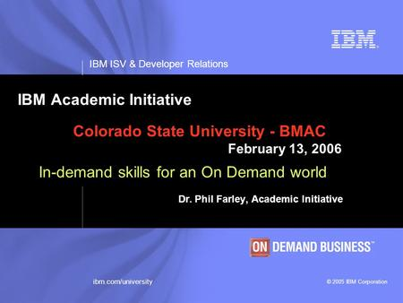 IBM ISV & Developer Relations © 2005 IBM Corporation ibm.com/university IBM Academic Initiative Colorado State University - BMAC February 13, 2006 In-demand.
