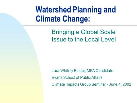 Watershed Planning and Climate Change: Bringing a Global Scale Issue to the Local Level Lara Whitely Binder, MPA Candidate Evans School of Public Affairs.