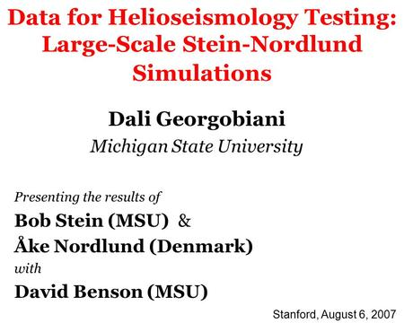 Data for Helioseismology Testing: Large-Scale Stein-Nordlund Simulations Dali Georgobiani Michigan State University Presenting the results of Bob Stein.
