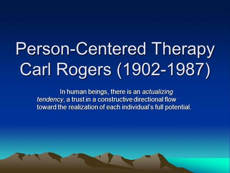 Person-Centered Therapy Carl Rogers (1902-1987) In human beings, there is an actualizing tendency, a trust in a constructive directional flow toward the.