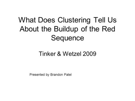 What Does Clustering Tell Us About the Buildup of the Red Sequence Tinker & Wetzel 2009 Presented by Brandon Patel.