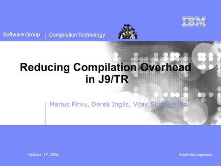 Compilation Technology October 17, 2005 © 2005 IBM Corporation Software Group Reducing Compilation Overhead in J9/TR Marius Pirvu, Derek Inglis, Vijay.