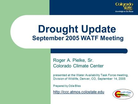 Drought Update September 2005 WATF Meeting Roger A. Pielke, Sr. Colorado Climate Center presented at the Water Availability Task Force meeting, Division.