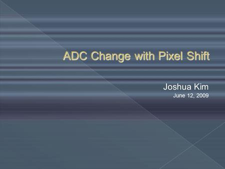 ADC Change with Pixel Shift Joshua Kim June 12, 2009.
