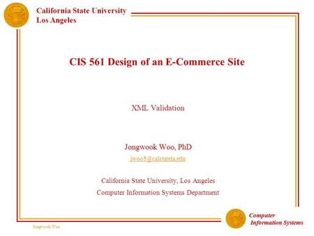 Computer Information Systems Information Systems California State University Los Angeles Jongwook Woo CIS 561 Design of an E-Commerce Site XML Validation.