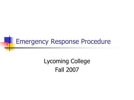 Emergency Response Procedure Lycoming College Fall 2007.