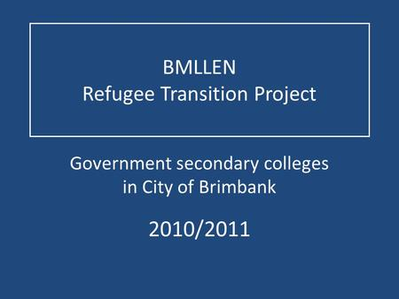 BMLLEN Refugee Transition Project Government secondary colleges in City of Brimbank 2010/2011.