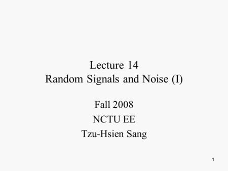 1 11 Lecture 14 Random Signals and Noise (I) Fall 2008 NCTU EE Tzu-Hsien Sang.