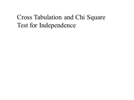 Cross Tabulation and Chi Square Test for Independence.