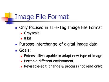 Image File Format Only focused in TIFF-Tag Image File Format Grayscale 8 bit Purpose-interchange of digital image data Goals: Extensibility-capable to.
