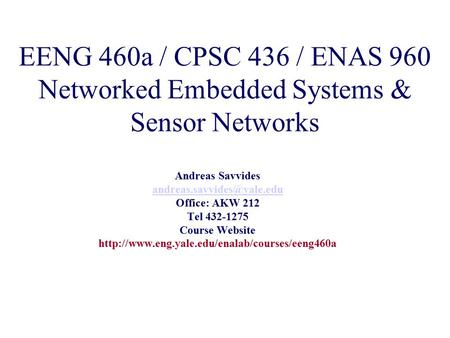 EENG 460a / CPSC 436 / ENAS 960 Networked <strong>Embedded</strong> Systems & Sensor Networks Andreas Savvides Office: AKW 212 Tel 432-1275 Course.