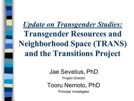 Update on Transgender Studies: Transgender Resources and Neighborhood Space (TRANS) and the Transitions Project Jae Sevelius, PhD Project Director Tooru.