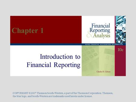 Introduction to Financial Reporting COPYRIGHT ©2007 Thomson South-Western, a part of the Thomson Corporation. Thomson, the Star logo, and South-Western.