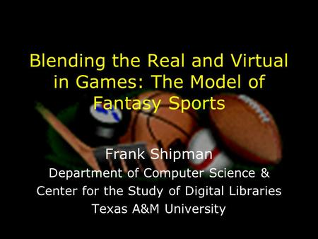 Blending the Real and Virtual in Games: The Model of Fantasy Sports Frank Shipman Department of Computer Science & Center for the Study of Digital Libraries.