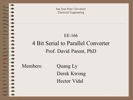 San Jose State University Electrical Engineering EE-166 4 Bit Serial to Parallel Converter Prof. David Parent, PhD Members: Quang Ly Derek Kwong Hector.