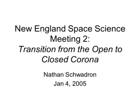 New England Space Science Meeting 2: Transition from the Open to Closed Corona Nathan Schwadron Jan 4, 2005.