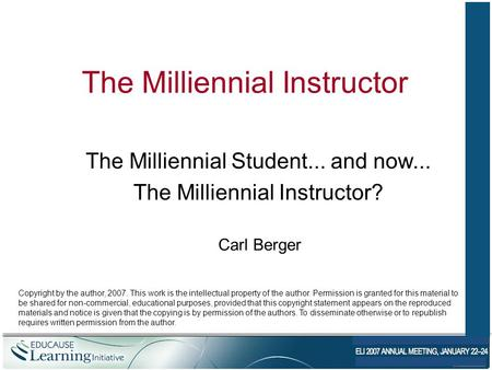 The Milliennial Instructor The Milliennial Student... and now... The Milliennial Instructor? Carl Berger Copyright by the author, 2007. This work is the.