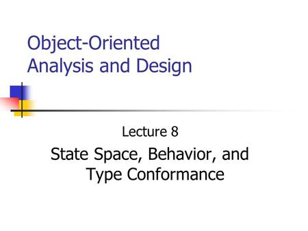 Object-Oriented Analysis and Design Lecture 8 State Space, Behavior, and Type Conformance.