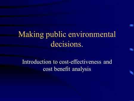 Making public environmental decisions. Introduction to cost-effectiveness and cost benefit analysis.