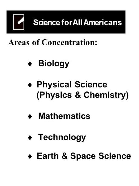 Areas of Concentration:  Biology  Physical Science (Physics & Chemistry)  Mathematics  Technology  Earth & Space Science.