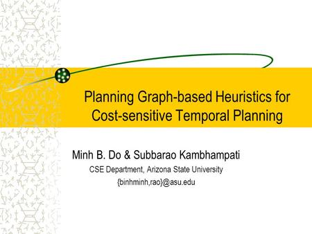 Planning Graph-based Heuristics for Cost-sensitive Temporal Planning Minh B. Do & Subbarao Kambhampati CSE Department, Arizona State University
