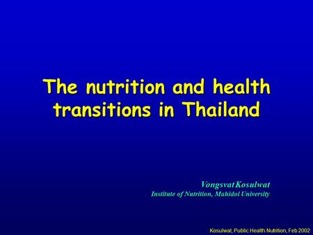 Kosulwat, Public Health Nutrition, Feb 2002 The nutrition and health transitions in Thailand Vongsvat Kosulwat Institute of Nutrition, Mahidol University.
