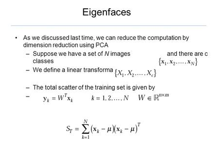 Eigenfaces As we discussed last time, we can reduce the computation by dimension reduction using PCA –Suppose we have a set of N images and there are c.