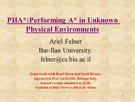 1 PHA*:Performing A* in Unknown Physical Environments Ariel Felner Bar-Ilan University. Joint work with Roni Stern and Sarit Kraus.