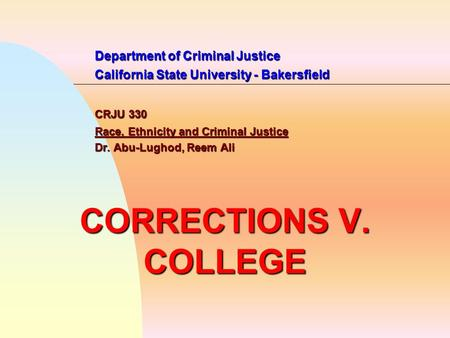 Department of Criminal Justice California State University - Bakersfield CRJU 330 Race, Ethnicity and Criminal Justice Dr. Abu-Lughod, Reem Ali CORRECTIONS.