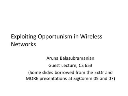 Exploiting Opportunism in Wireless Networks Aruna Balasubramanian Guest Lecture, CS 653 (Some slides borrowed from the ExOr and MORE presentations at SigComm.