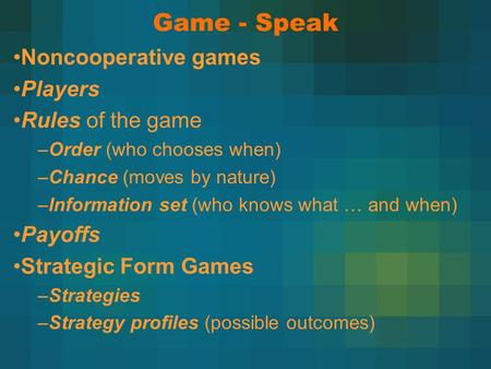 Game - Speak Noncooperative games Players Rules of the game –Order (who chooses when) –Chance (moves by nature) –Information set (who knows what … and.