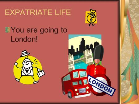 EXPATRIATE LIFE You are going to London!. London EMPLOYER: How much extra are we paying you? You better produce some stellar results! London – how hard.