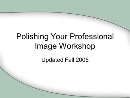Polishing Your Professional Image Workshop Updated Fall 2005.