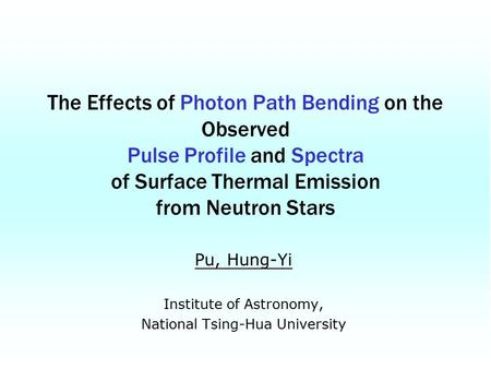 Pu, Hung-Yi Institute of Astronomy, National Tsing-Hua University The Effects of Photon Path Bending on the Observed Pulse Profile and Spectra of Surface.