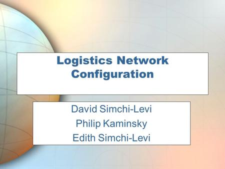 Logistics Network Configuration Phil Kaminsky David Simchi-Levi Philip Kaminsky Edith Simchi-Levi.
