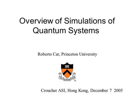 Overview of Simulations of Quantum Systems Croucher ASI, Hong Kong, December 7 2005 Roberto Car, Princeton University.