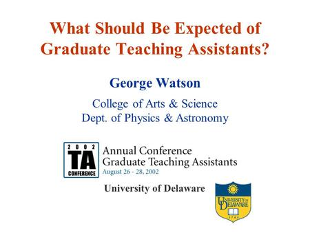University of Delaware What Should Be Expected of Graduate Teaching Assistants? George Watson College of Arts & Science Dept. of Physics & Astronomy.