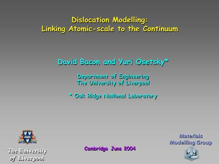 Dislocation Modelling: Linking Atomic-scale to the Continuum Dislocation Modelling: Linking Atomic-scale to the Continuum David Bacon and Yuri Osetsky*