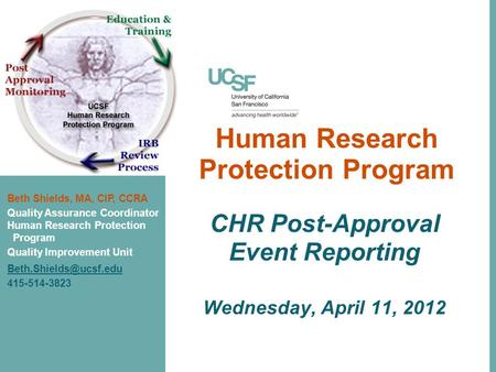 Human Research Protection Program CHR Post-Approval Event Reporting Wednesday, April 11, 2012 Beth Shields, MA, CIP, CCRA Quality Assurance Coordinator.
