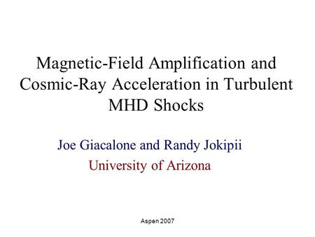 Aspen 2007 Magnetic-Field Amplification and Cosmic-Ray Acceleration in Turbulent MHD Shocks Joe Giacalone and Randy Jokipii University of Arizona.