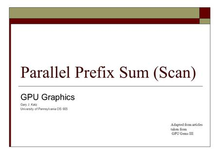 Parallel Prefix Sum (Scan) GPU Graphics Gary J. Katz University of Pennsylvania CIS 665 Adapted from articles taken from GPU Gems III.