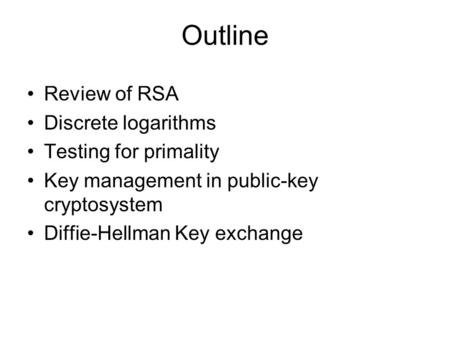 Outline Review of RSA Discrete logarithms Testing for primality Key management in public-key cryptosystem Diffie-Hellman Key exchange.