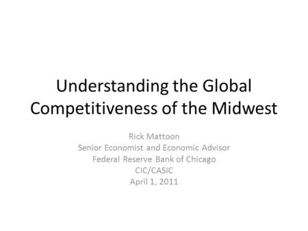 Understanding the Global Competitiveness of the Midwest Rick Mattoon Senior Economist and Economic Advisor Federal Reserve Bank of Chicago CIC/CASIC April.