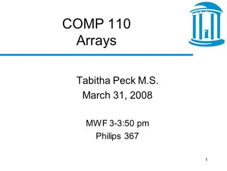 1 COMP 110 Arrays Tabitha Peck M.S. March 31, 2008 MWF 3-3:50 pm Philips 367.