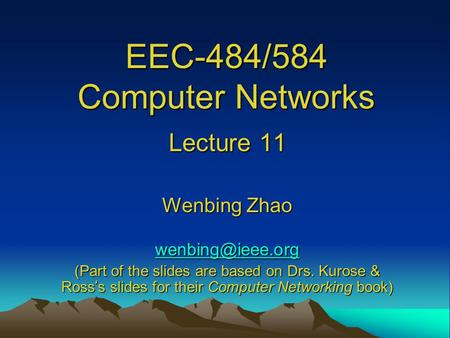 EEC-484/584 Computer Networks Lecture 11 Wenbing Zhao (Part of the slides are based on Drs. Kurose & Ross ' s slides for their Computer.