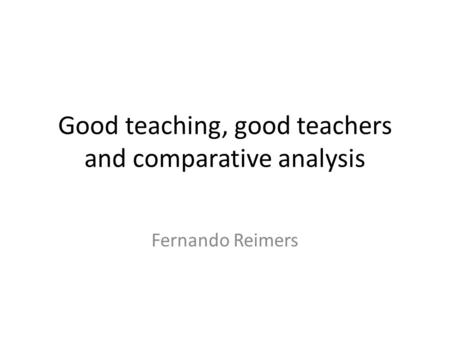 Good teaching, good teachers and comparative analysis Fernando Reimers.