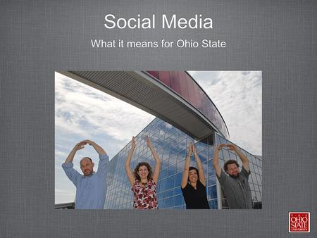 Social Media What it means for Ohio State. Social Media So you've got Facebook, Twitter, YouTube, Four Square, and Google + What is next Make it effective,