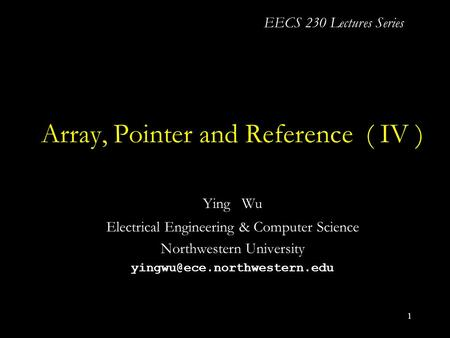 1 Array, Pointer and Reference ( IV ) Ying Wu Electrical Engineering & Computer Science Northwestern University EECS 230 Lectures.
