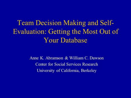 Team Decision Making and Self- Evaluation: Getting the Most Out of Your Database Anne K. Abramson & William C. Dawson Center for Social Services Research.